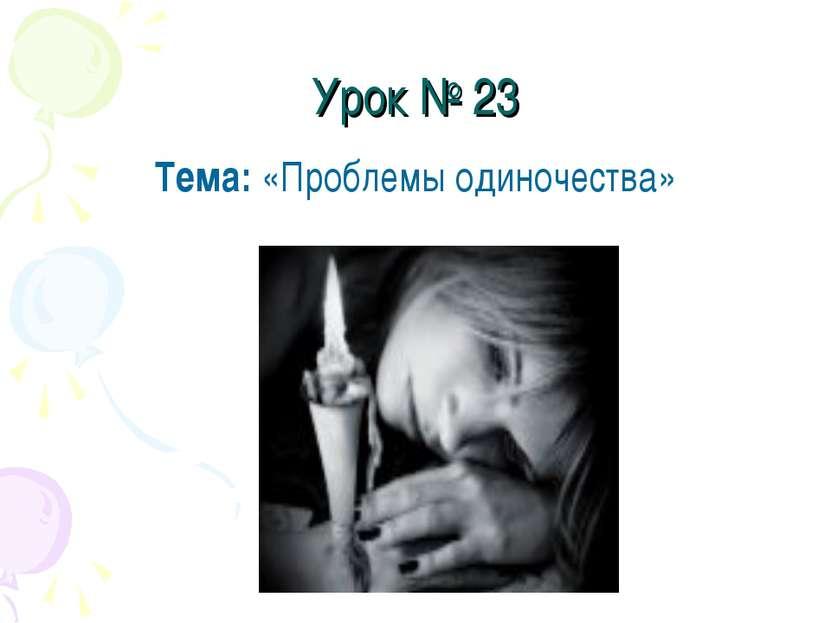 Урок № 23 Тема: «Проблемы одиночества»