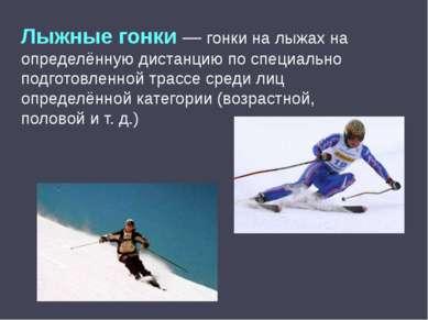 Лыжные гонки— гонки на лыжах на определённую дистанцию по специально подгото...