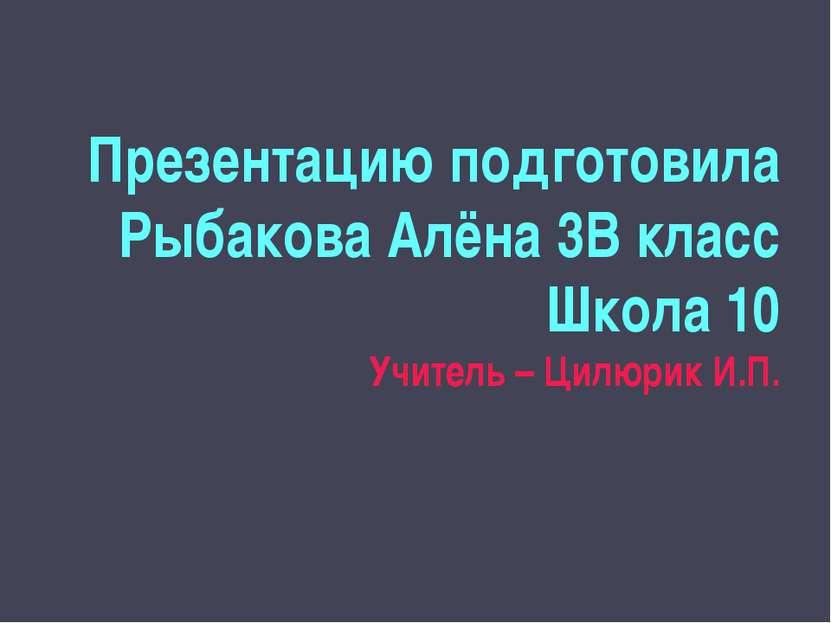 Презентацию подготовила Рыбакова Алёна 3В класс Школа 10 Учитель – Цилюрик И.П.