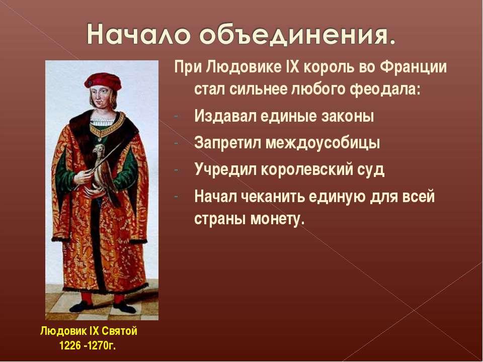При Людовике IX король во Франции стал сильнее любого феодала: Издавал единые...