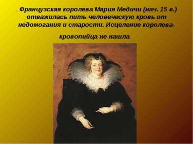 . Французская королева Мария Медичи (нач. 15 в.) отважилась пить человеческую...