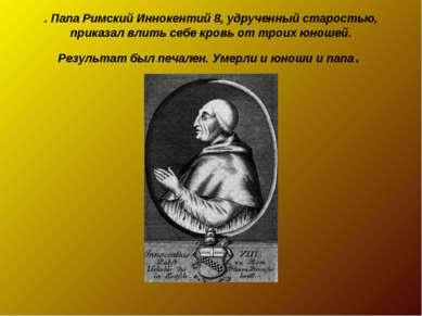 . Папа Римский Иннокентий 8, удрученный старостью, приказал влить себе кровь ...