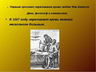 . Первым произвел переливание крови людям Жан Батист Дени, философ и статисти...