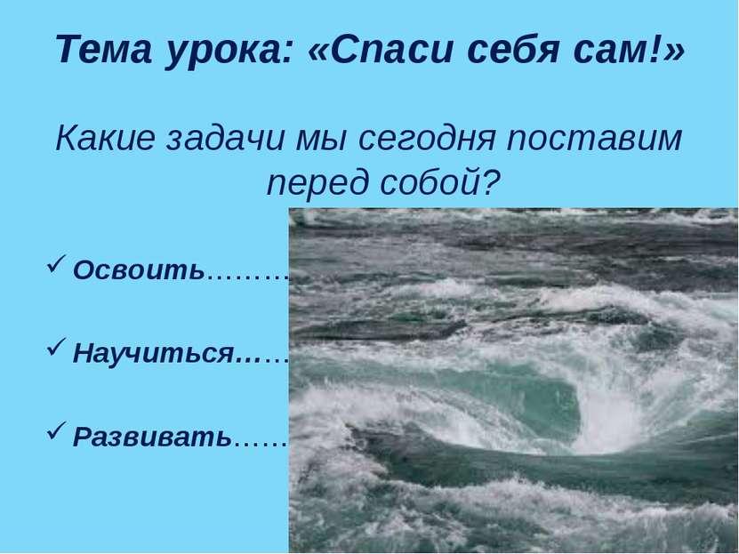 Тема урока: «Спаси себя сам!» Какие задачи мы сегодня поставим перед собой? О...