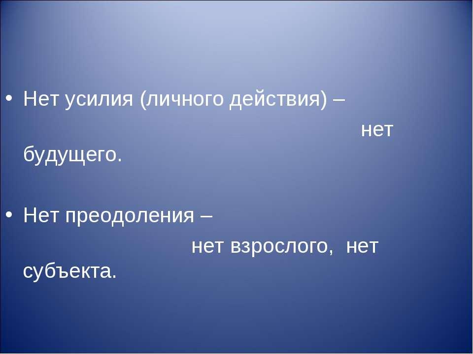 Нет усилия (личного действия) – нет будущего. Нет преодоления – нет взрослого...