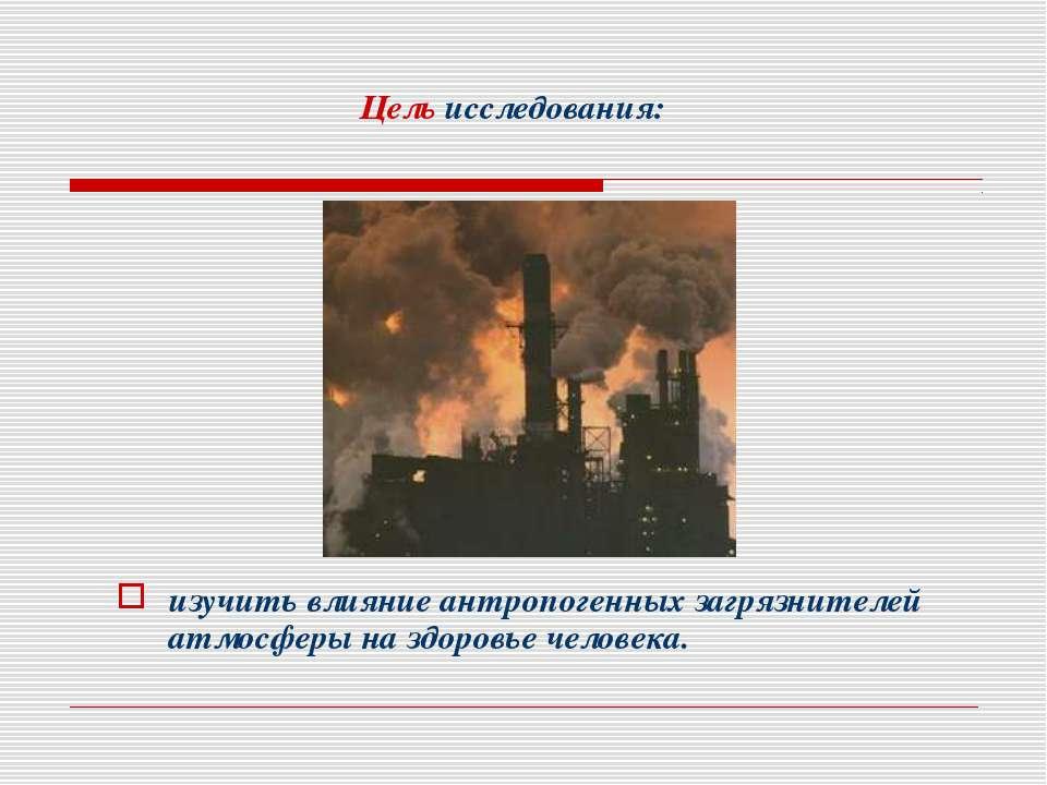 Цель исследования: изучить влияние антропогенных загрязнителей атмосферы на з...