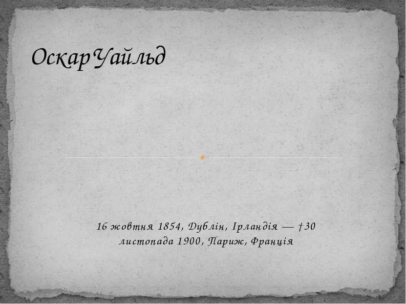 16 жовтня 1854, Дублін, Ірландія — †30 листопада 1900, Париж, Франція Оскар У...