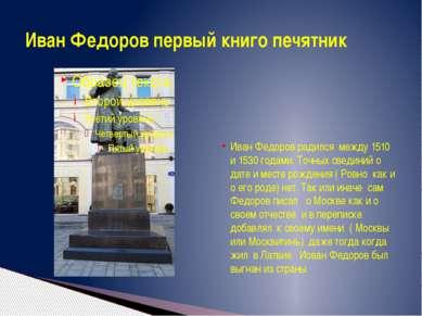 Иван Федоров радился между 1510 и 1530 годами. Точных свединий о дате и месте...