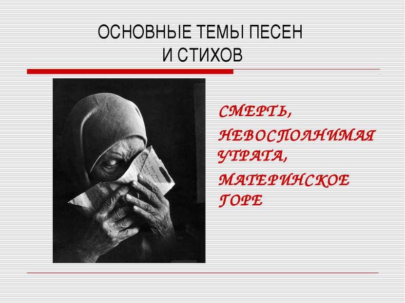 ОСНОВНЫЕ ТЕМЫ ПЕСЕН И СТИХОВ СМЕРТЬ, НЕВОСПОЛНИМАЯ УТРАТА, МАТЕРИНСКОЕ ГОРЕ