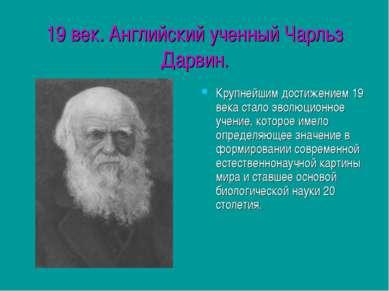 19 век. Английский ученный Чарльз Дарвин. Крупнейшим достижением 19 века стал...