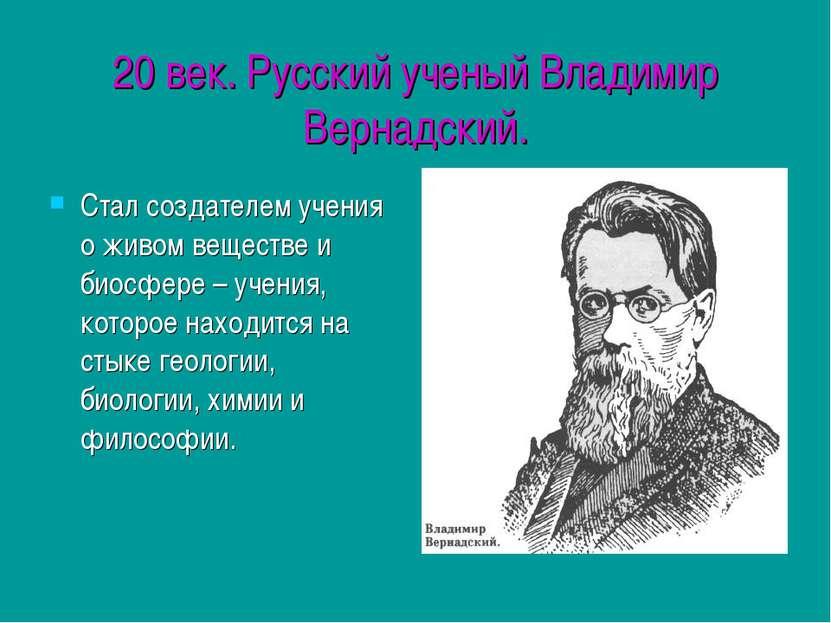 20 век. Русский ученый Владимир Вернадский. Стал создателем учения о живом ве...