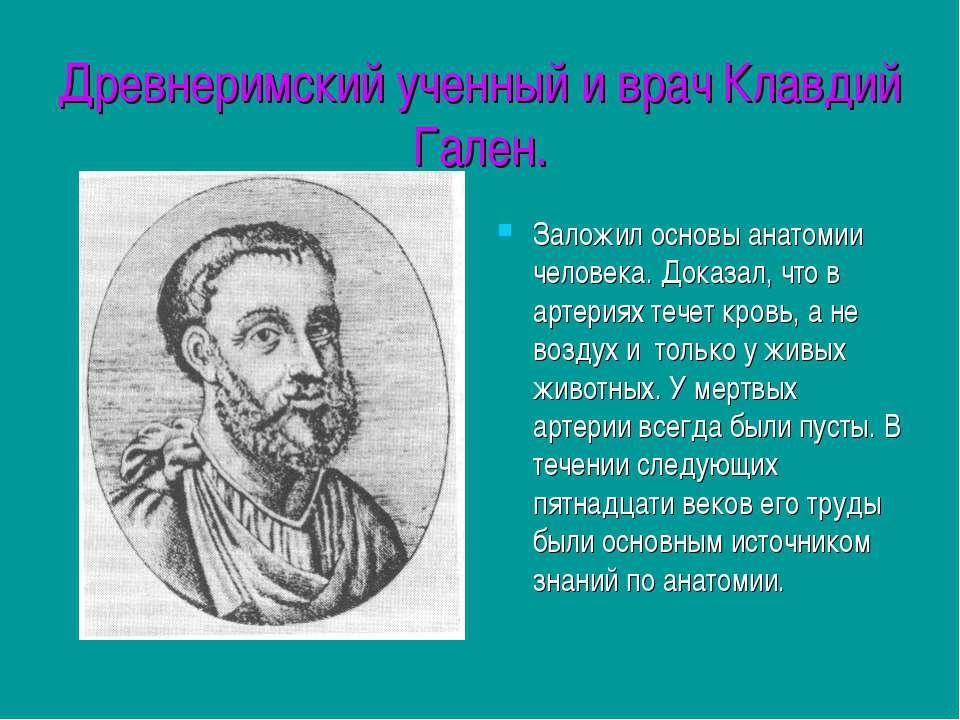 Древнеримский ученный и врач Клавдий Гален. Заложил основы анатомии человека....