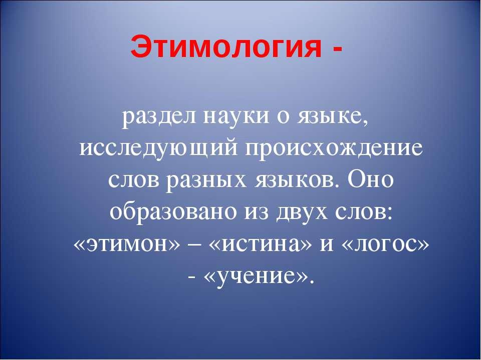 Этимология - раздел науки о языке, исследующий происхождение слов разных язык...