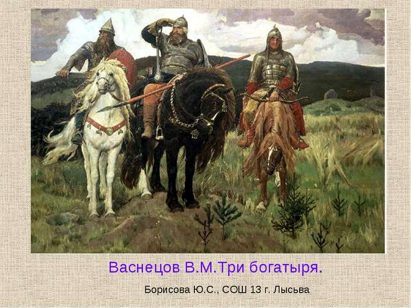 Васнецов В.М.Три богатыря. Борисова Ю.С., СОШ 13 г. Лысьва