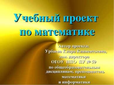 Учебный проект по математике Автор проекта: Урбаева Клара Климентьевна, зам. ...