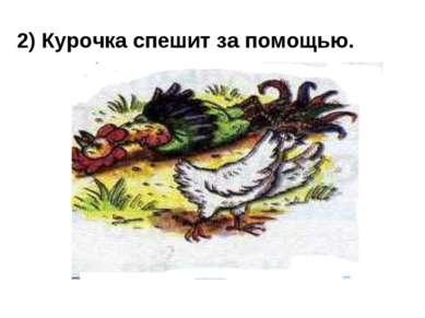 2) Курочка спешит за помощью.