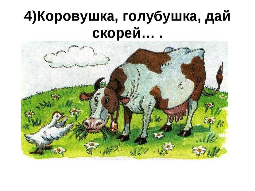 4)Коровушка, голубушка, дай скорей… .