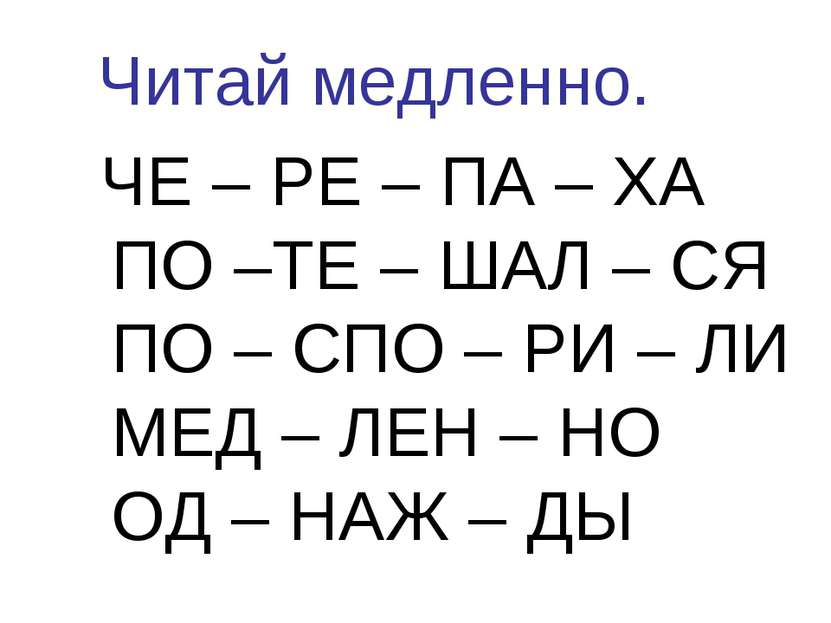 Читай медленно. ЧЕ – РЕ – ПА – ХА ПО –ТЕ – ШАЛ – СЯ ПО – СПО – РИ – ЛИ МЕД – ...