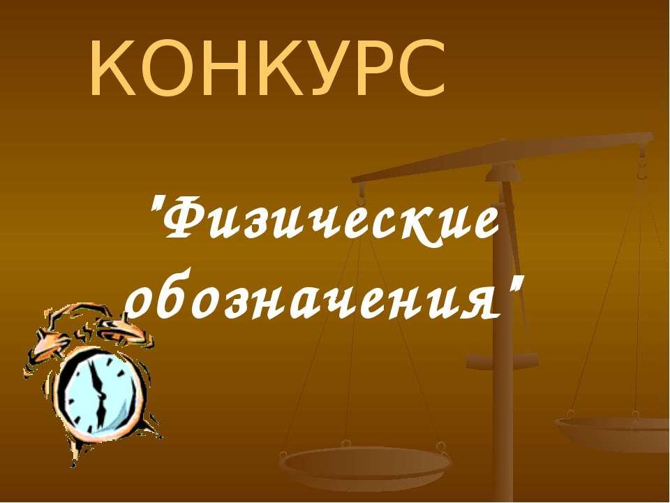 """КОНКУРС """"Физические обозначения"""""""