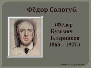(Фёдор Кузьмич Тетерников 1863 – 1927.) Учитель Горбунова Л.А.