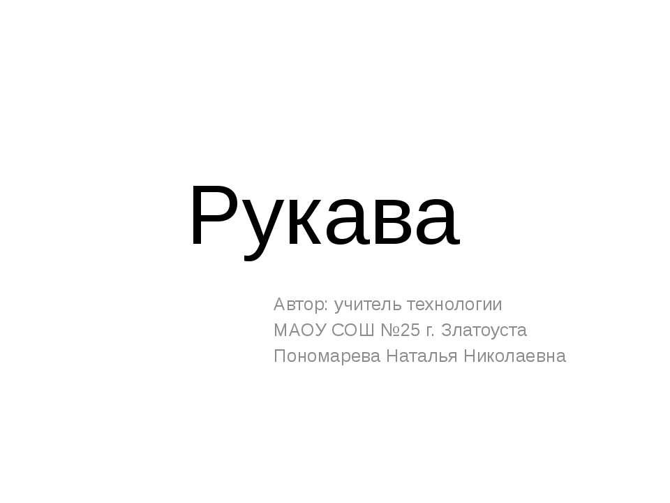 Рукава Автор: учитель технологии МАОУ СОШ №25 г. Златоуста Пономарева Наталья...