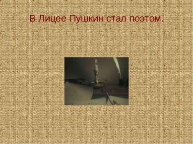 В Лицее Пушкин стал поэтом.