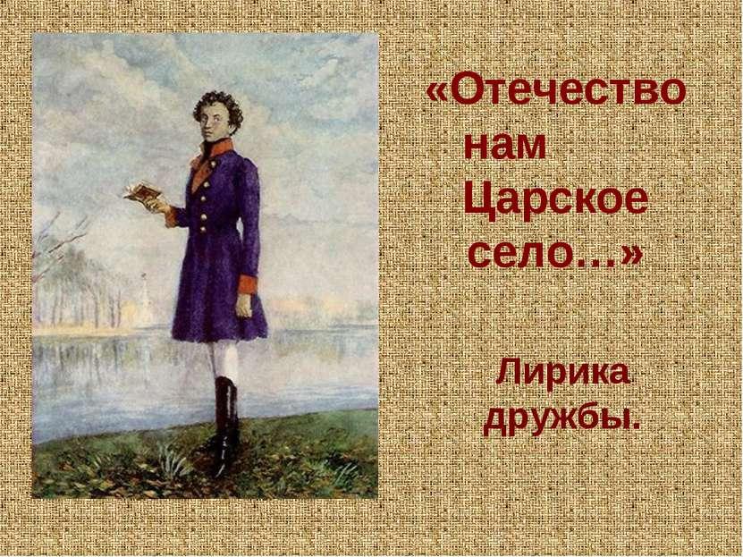 «Отечество нам Царское село…» Лирика дружбы.