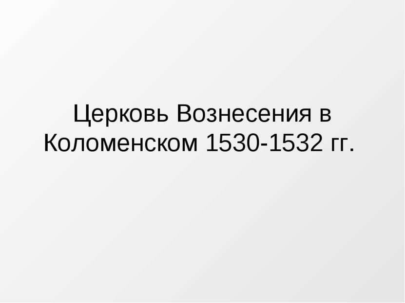 Церковь Вознесения в Коломенском 1530-1532 гг.