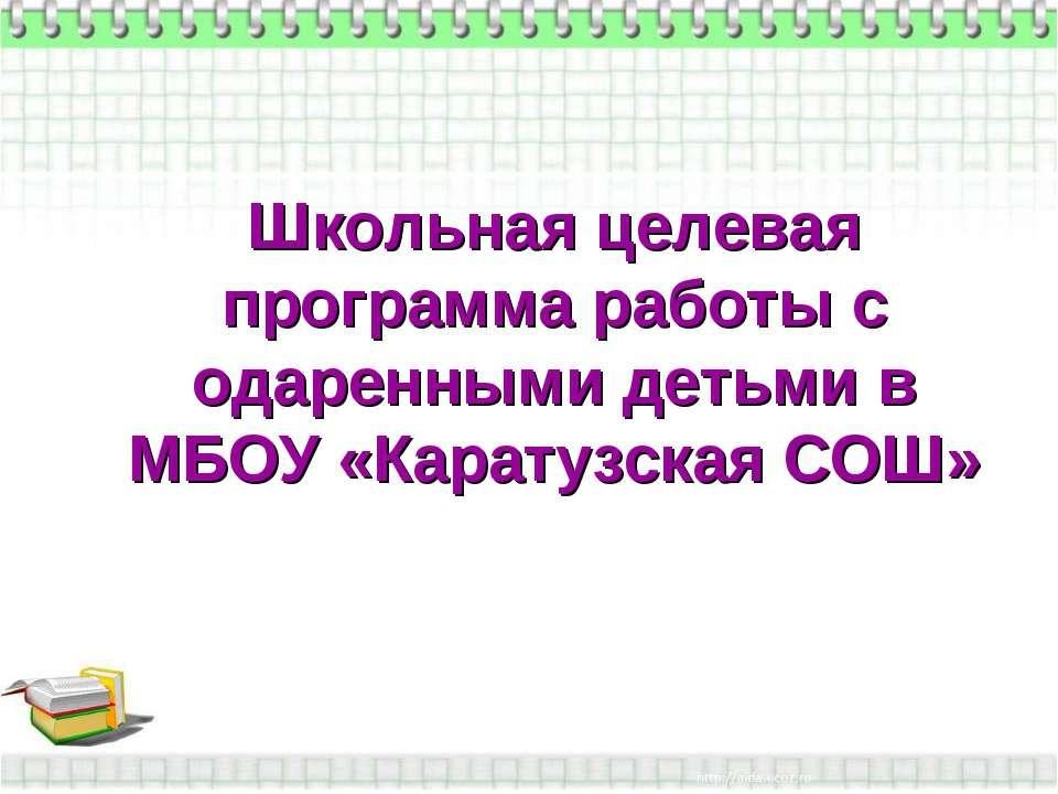 Школьная целевая программа работы с одаренными детьми в МБОУ «Каратузская СОШ»