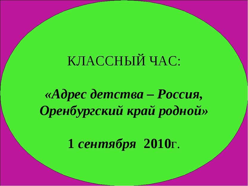 КЛАССНЫЙ ЧАС: «Адрес детства – Россия, Оренбургский край родной» 1 сентября 2...