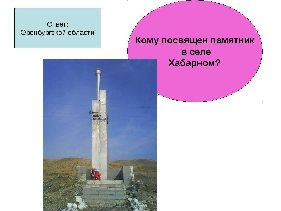Ответ: Оренбургской области Кому посвящен памятник в селе Хабарном?