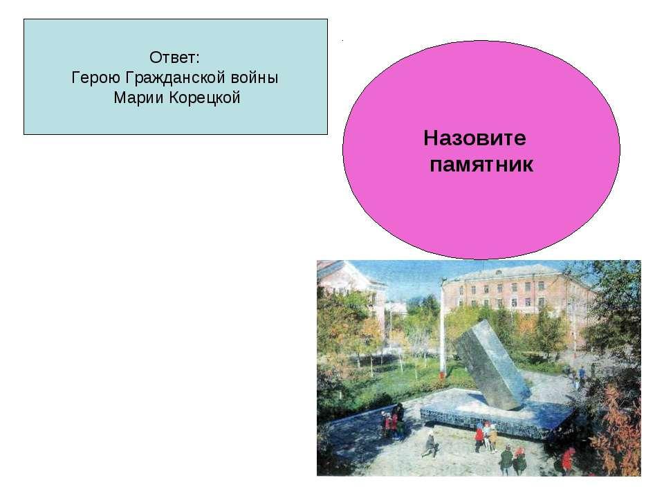 Ответ: Герою Гражданской войны Марии Корецкой Назовите памятник