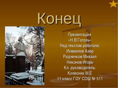 Конец Презентация «Н.В.Гоголь» Над текстом работали: Исмаилов Азер Радченков ...