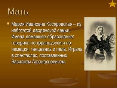 Мать Мария Ивановна Косяровская – из небогатой дворянской семьи. Имела домашн...