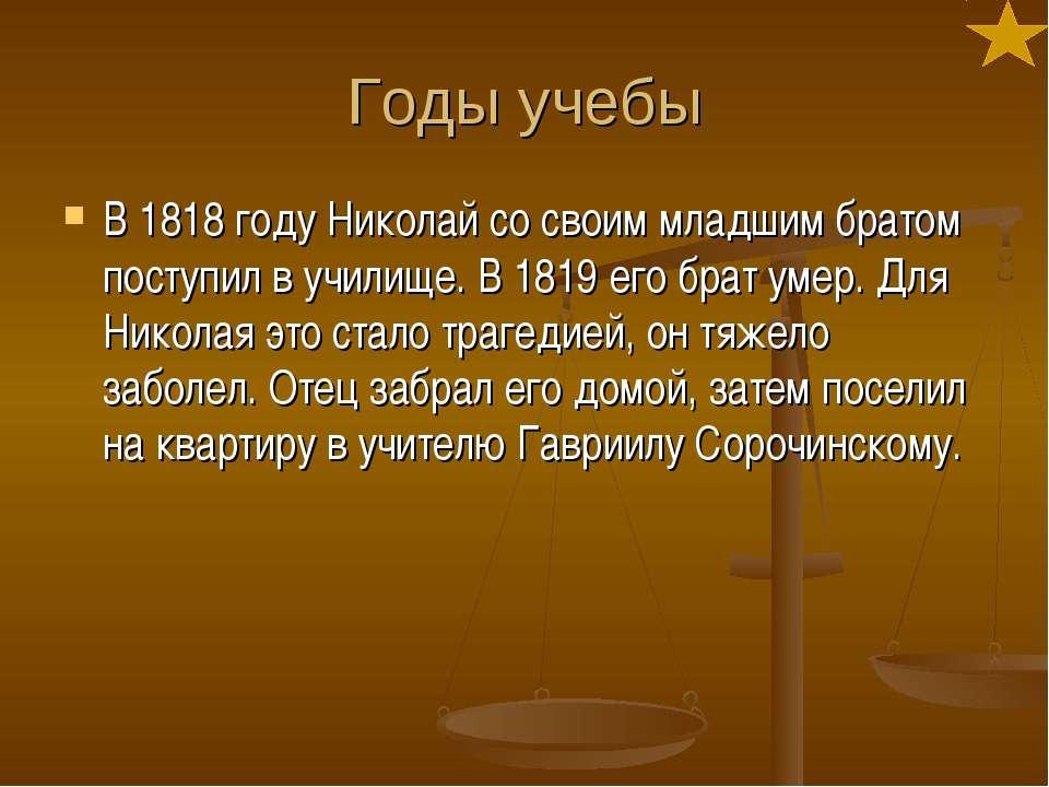 Годы учебы В 1818 году Николай со своим младшим братом поступил в училище. В ...