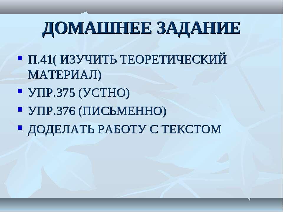ДОМАШНЕЕ ЗАДАНИЕ П.41( ИЗУЧИТЬ ТЕОРЕТИЧЕСКИЙ МАТЕРИАЛ) УПР.375 (УСТНО) УПР.37...