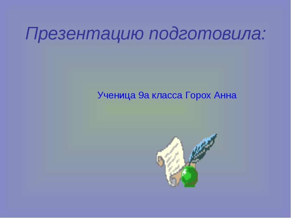 Презентацию подготовила: Ученица 9а класса Горох Анна