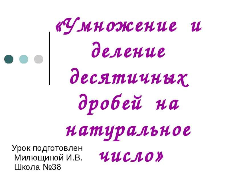 «Умножение и деление десятичных дробей на натуральное число» Урок подготовлен...