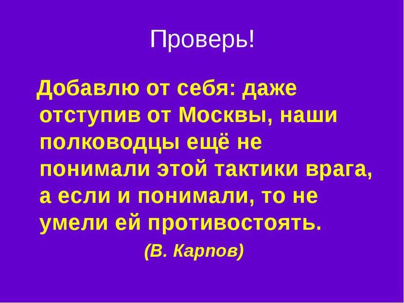 Проверь! Добавлю от себя: даже отступив от Москвы, наши полководцы ещё не пон...