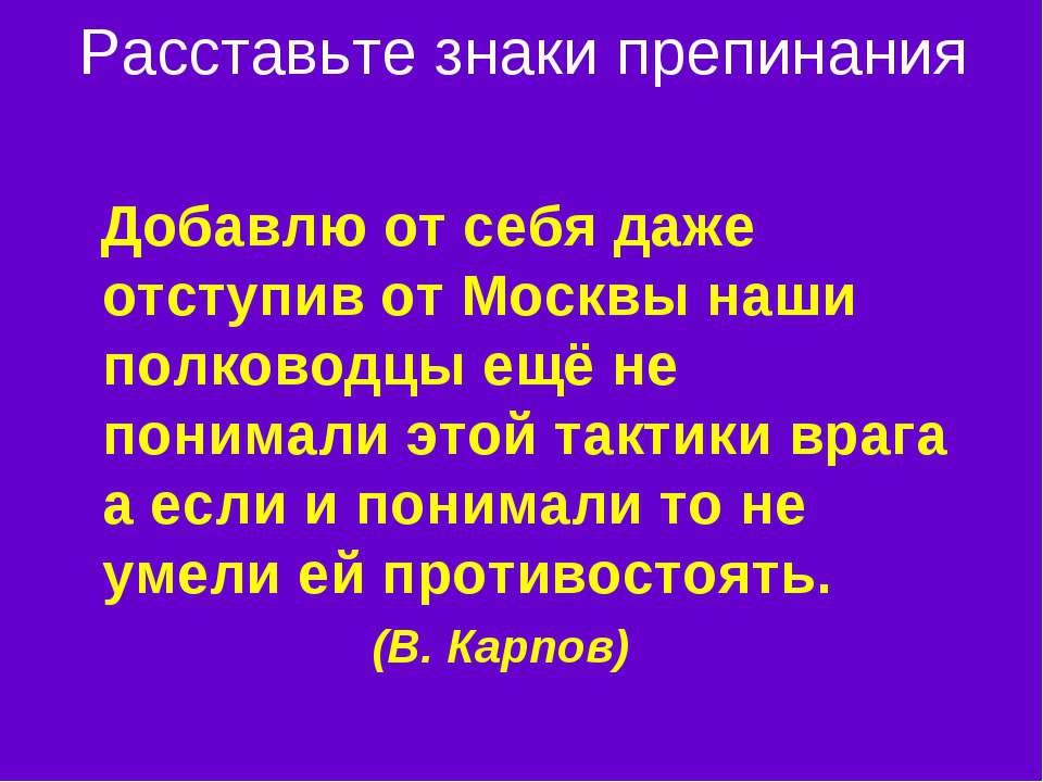 Расставьте знаки препинания Добавлю от себя даже отступив от Москвы наши полк...