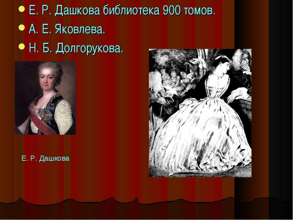 Е. Р. Дашкова библиотека 900 томов. А. Е. Яковлева. Н. Б. Долгорукова. ...