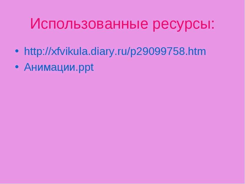 Использованные ресурсы: http://xfvikula.diary.ru/p29099758.htm Анимации.ppt