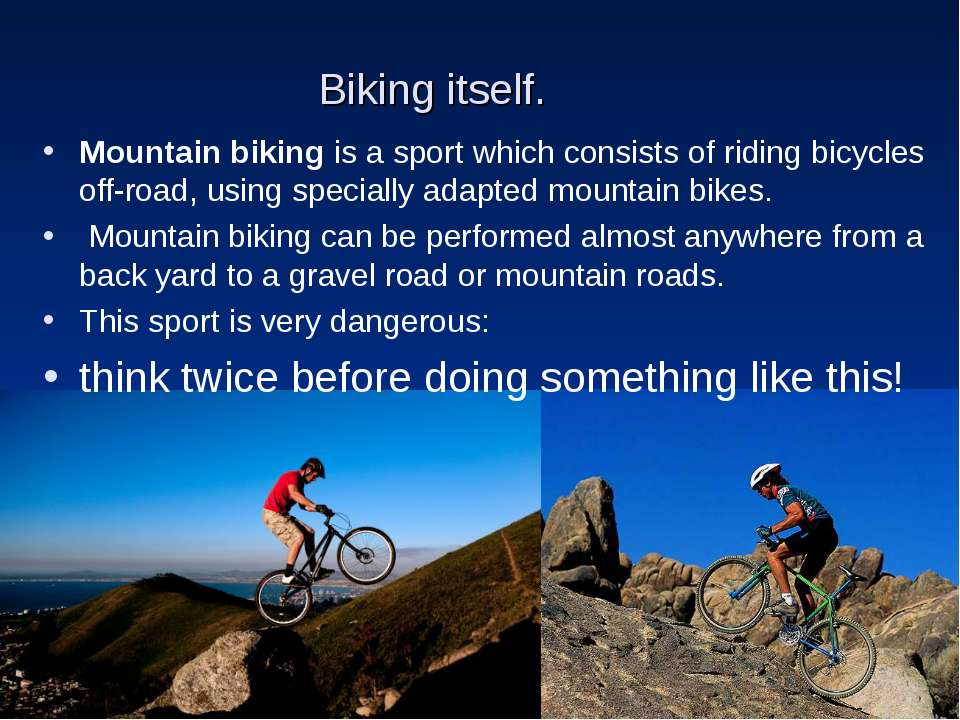 Biking itself. Mountain biking is a sport which consists of riding bicycles o...