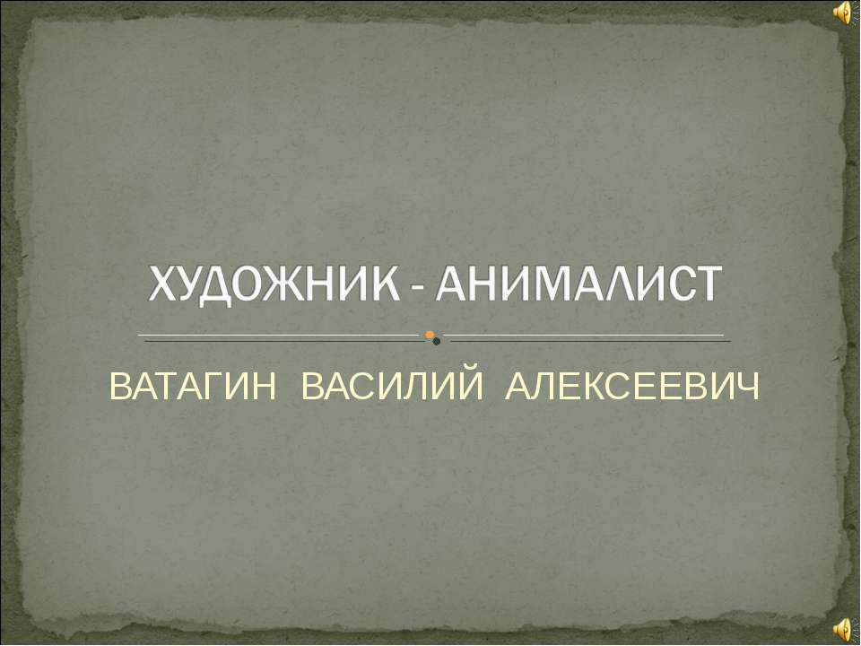 ВАТАГИН ВАСИЛИЙ АЛЕКСЕЕВИЧ
