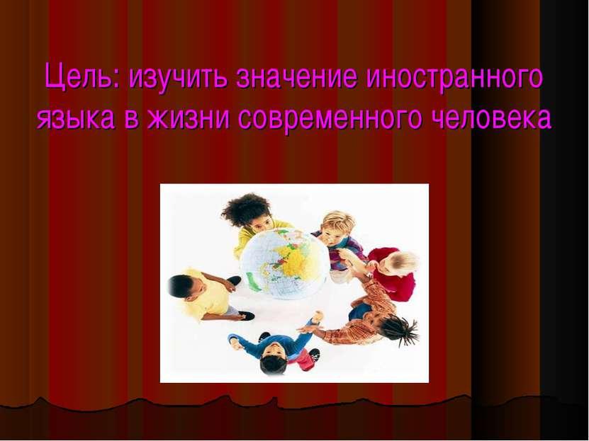 Цель: изучить значение иностранного языка в жизни современного человека