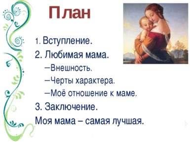 План 1. Вступление. 2. Любимая мама. Внешность. Черты характера. Моё отношени...