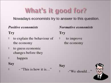 Positive economists Try to explain the behaviour of the economy to guess econ...