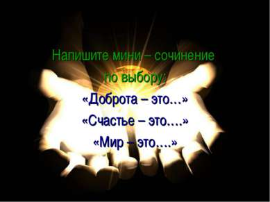 Напишите мини – сочинение по выбору: «Доброта – это…» «Счастье – это….» «Мир ...