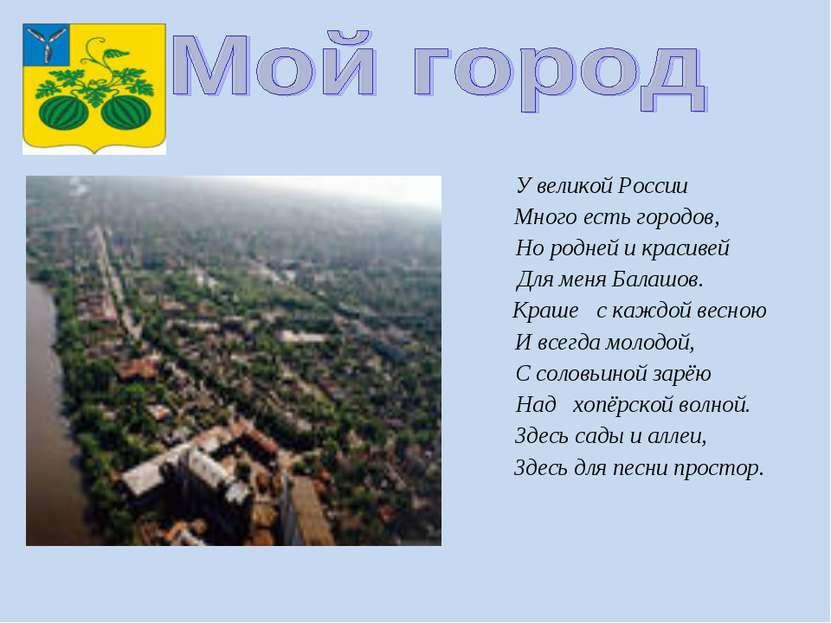 У великой России Много есть городов, Но родней и красивей Для меня Балашов. К...