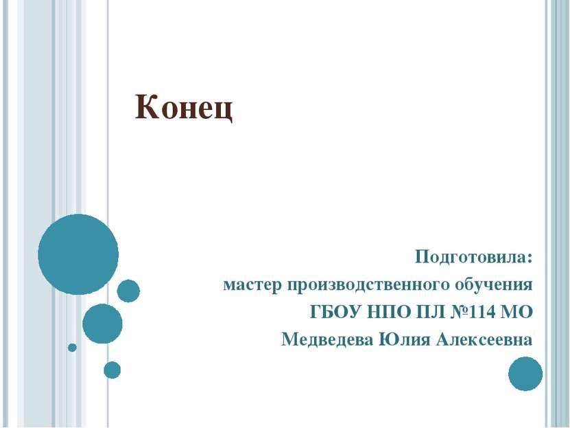Конец Подготовила: мастер производственного обучения ГБОУ НПО ПЛ №114 МО Медв...